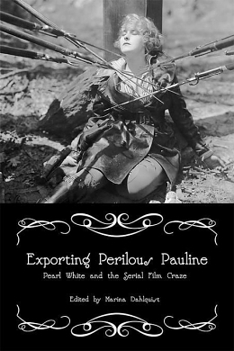 The Most Assassinated Woman in the World: Exporting Perilous Pauline: Pearl White and the Serial Film Craze