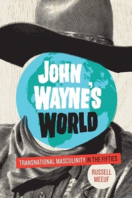 Moving with Size and Grace: Russell Meeuf's John Wayne's World: Transnational Masculinity in the Fifties