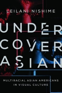 Review: Leilani Nishime's Undercover Asian: Multiracial Asian Americans in Visual Culture