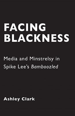 Redeeming a House of Fire: Ashley Clark's Facing Blackness: Media and Minstrelsy in Spike Lee's Bamboozled