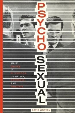 Homosocialisms: David Greven's Psycho-Sexual: Male Desire in Hitchcock, De Palma, Scorsese, and Friedkin