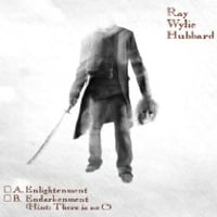 Ray Wylie Hubbard: A. Enlightenment B. Endarkenment (Hint: There Is No C)