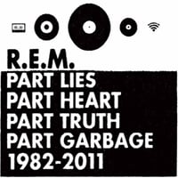 R.E.M.: Part Lies, Part Heart, Part Truth, Part Garbage: 1982 - 2011