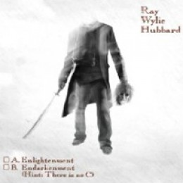 Ray Wylie Hubbard A. Enlightenment B. Endarkenment (Hint: There Is No C)