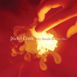 Nickel Creek Why Should The Fire Die?
